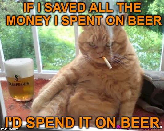 IF I SAVED ALL THE MONEY I SPENT ON BEER I'D SPEND IT ON BEER | made w/ Imgflip meme maker