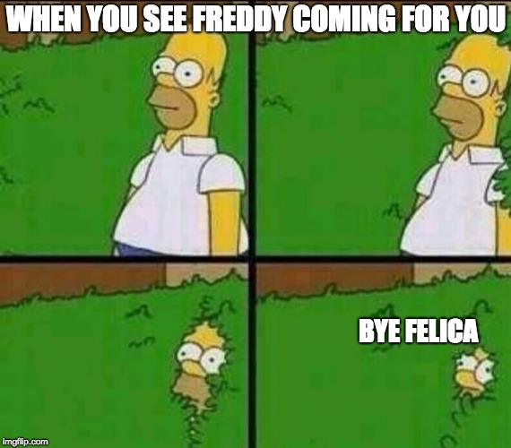 Freddy's coming for you!-Homer Simpson Reaction | WHEN YOU SEE FREDDY COMING FOR YOU BYE FELICA | image tagged in homer simpson in bush - large,fnaf freddy | made w/ Imgflip meme maker