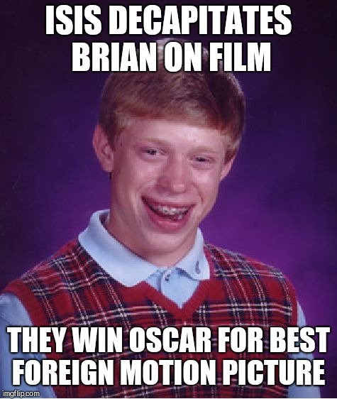 Bad Luck Brian Meme | ISIS DECAPITATES BRIAN ON FILM THEY WIN OSCAR FOR BEST FOREIGN MOTION PICTURE | image tagged in memes,bad luck brian | made w/ Imgflip meme maker