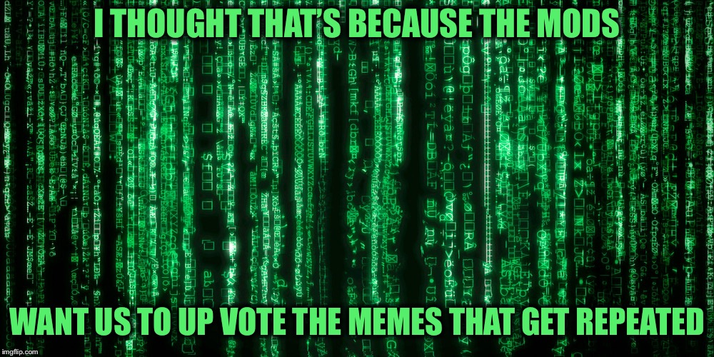 I THOUGHT THAT'S BECAUSE THE MODS WANT US TO UP VOTE THE MEMES THAT GET REPEATED | made w/ Imgflip meme maker