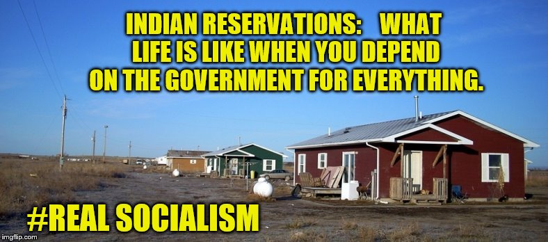 Millennials Want This??? | INDIAN RESERVATIONS:    WHAT LIFE IS LIKE WHEN YOU DEPEND ON THE GOVERNMENT FOR EVERYTHING. #REAL SOCIALISM | image tagged in poverty,native american,big government,maga | made w/ Imgflip meme maker