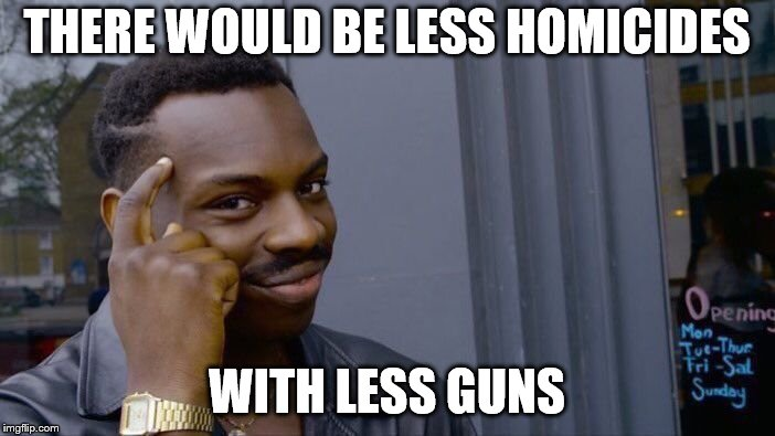 Roll Safe Think About It Meme | THERE WOULD BE LESS HOMICIDES WITH LESS GUNS | image tagged in memes,roll safe think about it | made w/ Imgflip meme maker