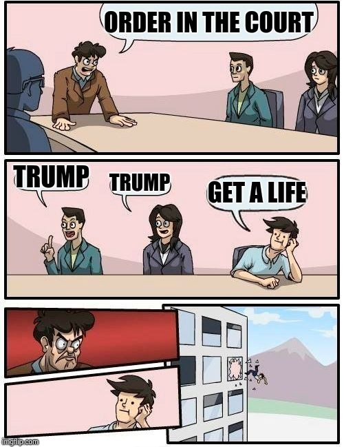 Boardroom Meeting Suggestion Meme | ORDER IN THE COURT TRUMP TRUMP GET A LIFE | image tagged in memes,boardroom meeting suggestion | made w/ Imgflip meme maker