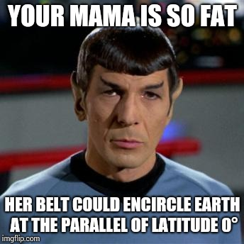 She may not live long and prosper due to her morbid obesity | YOUR MAMA IS SO FAT HER BELT COULD ENCIRCLE EARTH AT THE PARALLEL OF LATITUDE 0° | image tagged in spock,yo mamas so fat,memes,star trek | made w/ Imgflip meme maker