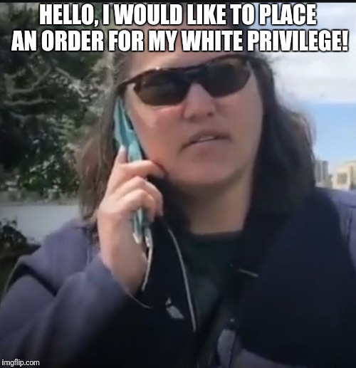 HELLO, I WOULD LIKE TO PLACE AN ORDER FOR MY WHITE PRIVILEGE! | image tagged in white privilege | made w/ Imgflip meme maker