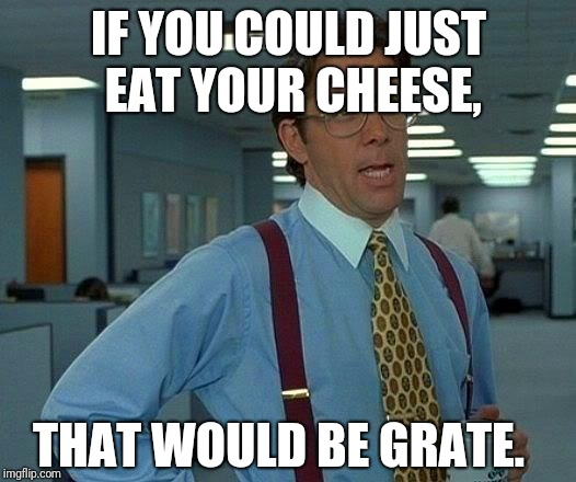 That Would Be Great Meme | IF YOU COULD JUST EAT YOUR CHEESE, THAT WOULD BE GRATE. | image tagged in memes,that would be great | made w/ Imgflip meme maker