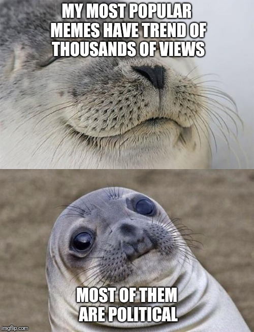 The I just wish I had some great ideas that don't have to do with politics. | MY MOST POPULAR MEMES HAVE TREND OF THOUSANDS OF VIEWS MOST OF THEM ARE POLITICAL | image tagged in awkward moment sealion,satisfied seal | made w/ Imgflip meme maker