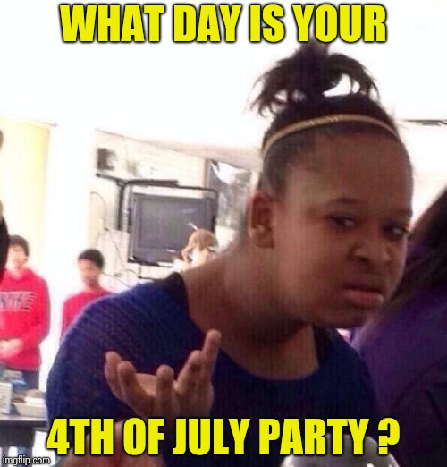 Black Girl Wat Meme | WHAT DAY IS YOUR 4TH OF JULY PARTY ? | image tagged in memes,black girl wat | made w/ Imgflip meme maker