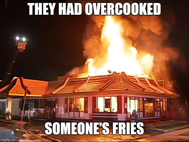 McDonald's is a blaze | THEY HAD OVERCOOKED SOMEONE'S FRIES | image tagged in mcdonald's,burning mcdonald's,memes | made w/ Imgflip meme maker