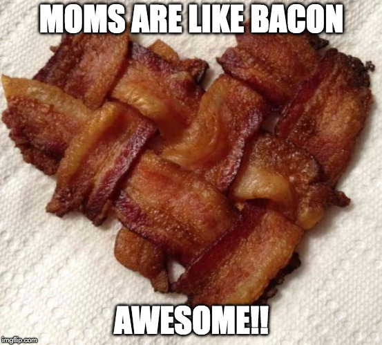Happy Mother's Day | MOMS ARE LIKE BACON AWESOME!! | image tagged in happy mother's day,mothers day | made w/ Imgflip meme maker