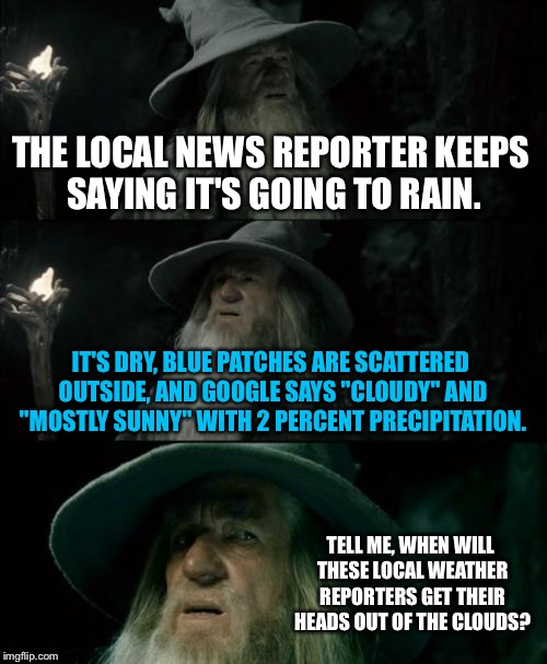 "Local weather reporters need to chill out | THE LOCAL NEWS REPORTER KEEPS SAYING IT'S GOING TO RAIN. IT'S DRY, BLUE PATCHES ARE SCATTERED OUTSIDE, AND GOOGLE SAYS ""CLOUDY"" AND ""MOSTLY  