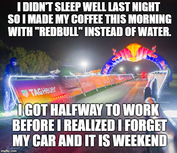 "I DIDN'T SLEEP WELL LAST NIGHT SO I MADE MY COFFEE THIS MORNING WITH ""REDBULL"" INSTEAD OF WATER. I GOT HALFWAY TO WORK BEFORE I REALIZED I F 