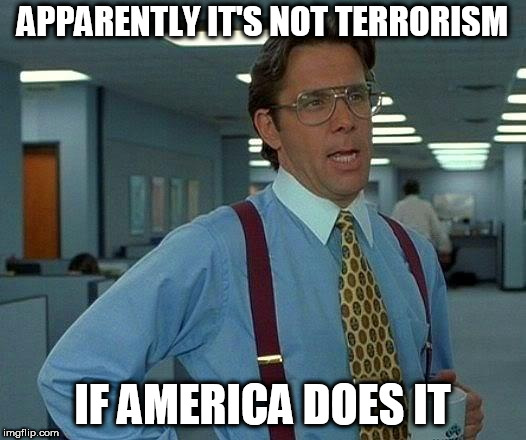 That Would Be Great | APPARENTLY IT'S NOT TERRORISM IF AMERICA DOES IT | image tagged in memes,terrorism,america,hypocrisy,terrorist,american | made w/ Imgflip meme maker