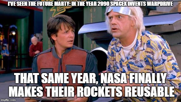 Back to the Future | I'VE SEEN THE FUTURE MARTY: IN THE YEAR 2090 SPACEX INVENTS WARPDRIVE THAT SAME YEAR, NASA FINALLY MAKES THEIR ROCKETS REUSABLE | image tagged in back to the future | made w/ Imgflip meme maker
