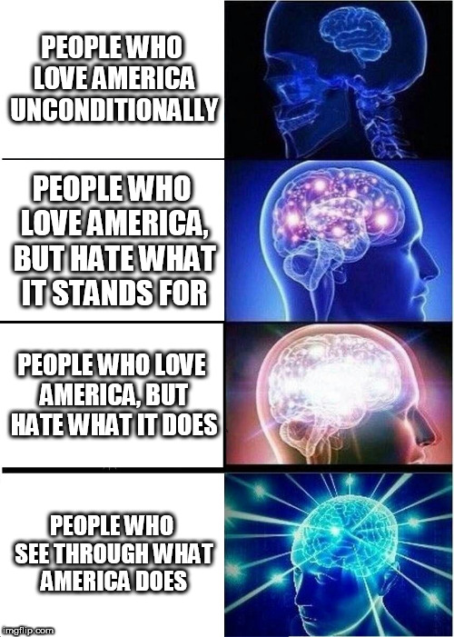 Expanding Brain | PEOPLE WHO LOVE AMERICA UNCONDITIONALLY PEOPLE WHO LOVE AMERICA, BUT HATE WHAT IT STANDS FOR PEOPLE WHO LOVE AMERICA, BUT HATE WHAT IT DOES  | image tagged in memes,expanding brain,america,usa,united states,united states of america | made w/ Imgflip meme maker