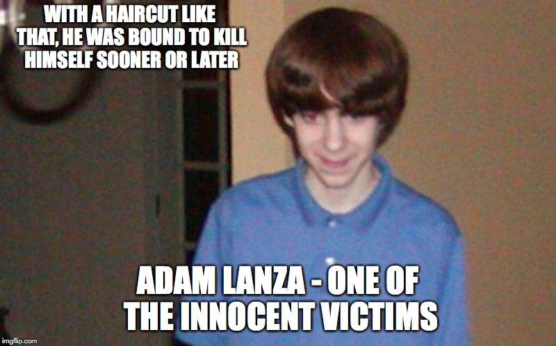 Adam Lanza | WITH A HAIRCUT LIKE THAT, HE WAS BOUND TO KILL HIMSELF SOONER OR LATER ADAM LANZA - ONE OF THE INNOCENT VICTIMS | image tagged in adam lanza,sandy hook,memes | made w/ Imgflip meme maker