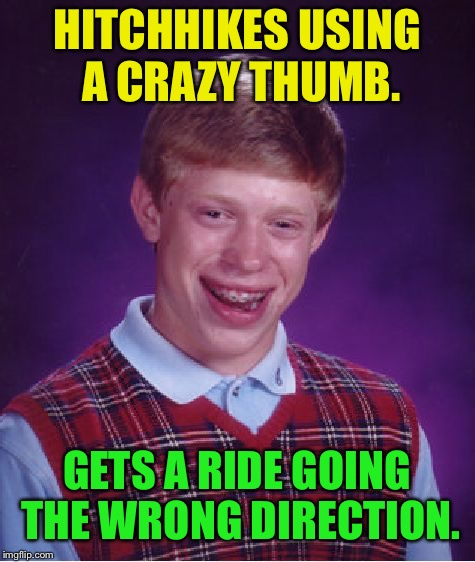 Bad Luck Brian Meme | HITCHHIKES USING A CRAZY THUMB. GETS A RIDE GOING THE WRONG DIRECTION. | image tagged in memes,bad luck brian | made w/ Imgflip meme maker