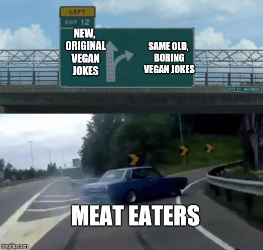 I'm vegetarian, and like to see what y'all come with. But come now  | NEW, ORIGINAL VEGAN JOKES SAME OLD, BORING VEGAN JOKES MEAT EATERS | image tagged in memes,left exit 12 off ramp | made w/ Imgflip meme maker