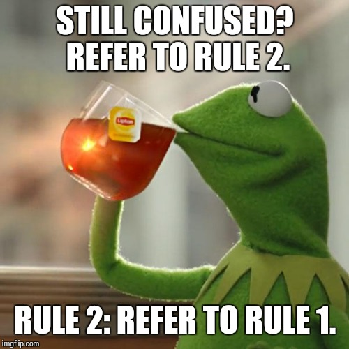 But Thats None Of My Business Meme | STILL CONFUSED? REFER TO RULE 2. RULE 2: REFER TO RULE 1. | image tagged in memes,but thats none of my business,kermit the frog | made w/ Imgflip meme maker