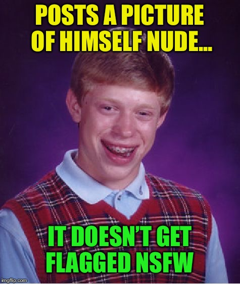 Bad Luck Brian Week, submitted upon request :-) | POSTS A PICTURE OF HIMSELF NUDE... IT DOESN'T GET FLAGGED NSFW | image tagged in memes,bad luck brian,bad luck brian week | made w/ Imgflip meme maker