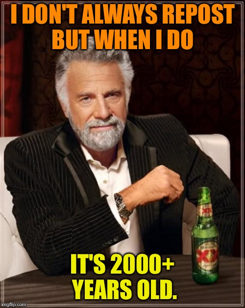 The Most Interesting Man In The World Meme | I DON'T ALWAYS REPOST BUT WHEN I DO IT'S 2000+ YEARS OLD. | image tagged in memes,the most interesting man in the world | made w/ Imgflip meme maker