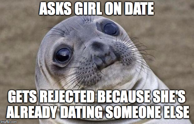 Awkward Moment Sealion Meme | ASKS GIRL ON DATE GETS REJECTED BECAUSE SHE'S ALREADY DATING SOMEONE ELSE | image tagged in memes,awkward moment sealion | made w/ Imgflip meme maker