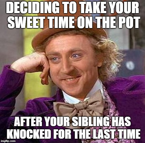 Creepy Condescending Wonka Meme | DECIDING TO TAKE YOUR SWEET TIME ON THE POT AFTER YOUR SIBLING HAS KNOCKED FOR THE LAST TIME | image tagged in memes,creepy condescending wonka | made w/ Imgflip meme maker