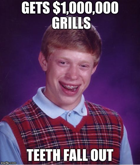 Bad Luck Brian | GETS $1,000,000 GRILLS TEETH FALL OUT | image tagged in memes,bad luck brian | made w/ Imgflip meme maker