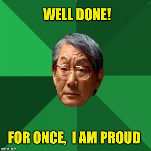 WELL DONE! FOR ONCE,  I AM PROUD | made w/ Imgflip meme maker