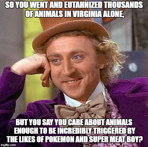 Wonka has a point | SO YOU WENT AND EUTAHNIZED THOUSANDS OF ANIMALS IN VIRGINIA ALONE, BUT YOU SAY YOU CARE ABOUT ANIMALS ENOUGH TO BE INCREDIBLY TRIGGERED BY T | image tagged in memes,creepy condescending wonka,peta,pokemon,super meat boy,hypocrisy | made w/ Imgflip meme maker