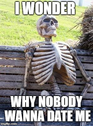 Waiting Skeleton Meme | I WONDER WHY NOBODY WANNA DATE ME | image tagged in memes,waiting skeleton | made w/ Imgflip meme maker
