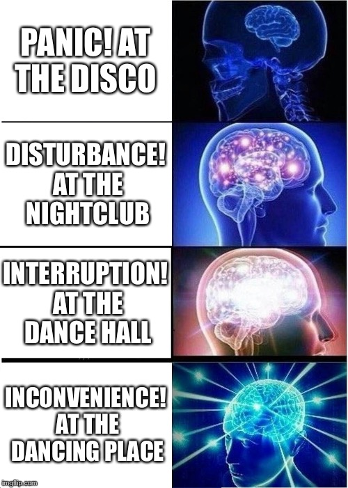 Expanding Brain Meme | PANIC! AT THE DISCO DISTURBANCE! AT THE NIGHTCLUB INTERRUPTION! AT THE DANCE HALL INCONVENIENCE! AT THE DANCING PLACE | image tagged in memes,expanding brain | made w/ Imgflip meme maker