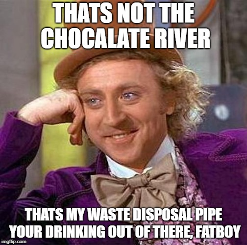 Creepy Condescending Wonka Meme | THATS NOT THE CHOCALATE RIVER THATS MY WASTE DISPOSAL PIPE YOUR DRINKING OUT OF THERE, FATBOY | image tagged in memes,creepy condescending wonka | made w/ Imgflip meme maker