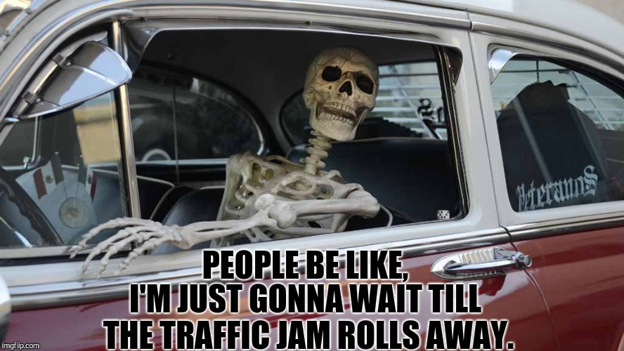 Waiting Skeleton Car | PEOPLE BE LIKE, I'M JUST GONNA WAIT TILL THE TRAFFIC JAM ROLLS AWAY. | image tagged in waiting skeleton car | made w/ Imgflip meme maker