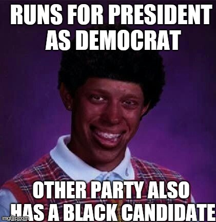 black bad Luck Brian  | RUNS FOR PRESIDENT AS DEMOCRAT OTHER PARTY ALSO HAS A BLACK CANDIDATE | image tagged in black bad luck brian | made w/ Imgflip meme maker