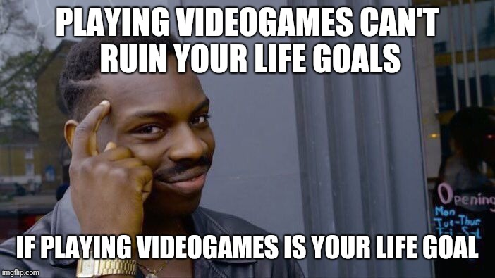 Roll Safe Think About It Meme | PLAYING VIDEOGAMES CAN'T RUIN YOUR LIFE GOALS IF PLAYING VIDEOGAMES IS YOUR LIFE GOAL | image tagged in memes,roll safe think about it | made w/ Imgflip meme maker