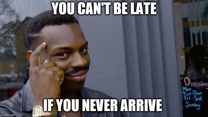Roll Safe Think About It Meme | YOU CAN'T BE LATE IF YOU NEVER ARRIVE | image tagged in memes,roll safe think about it | made w/ Imgflip meme maker