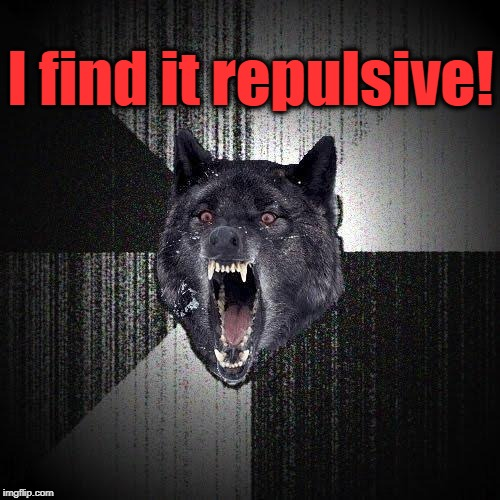 I find it repulsive! | made w/ Imgflip meme maker