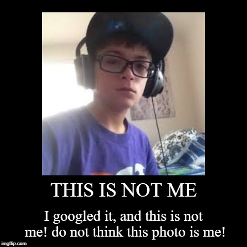 THIS IS NOT ME | I googled it, and this is not me! do not think this photo is me! | image tagged in funny,demotivationals | made w/ Imgflip demotivational maker
