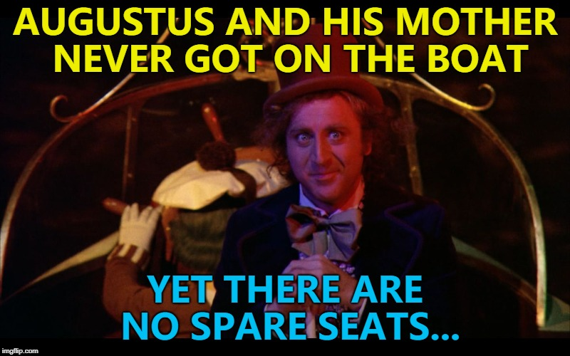 It's almost as if he knew what was going to happen... :) | AUGUSTUS AND HIS MOTHER NEVER GOT ON THE BOAT YET THERE ARE NO SPARE SEATS... | image tagged in boat ride with wonka,memes,augustus gloop,films,books,charlie and the chocolate factory | made w/ Imgflip meme maker