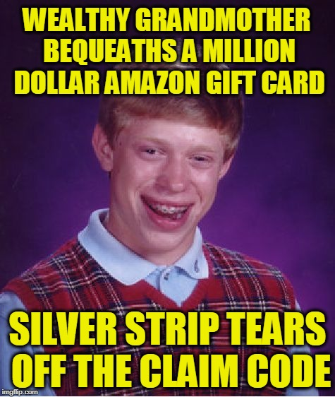 Bad Luck Brian Week (May 7-11 An i_make_memez_now Event) | WEALTHY GRANDMOTHER BEQUEATHS A MILLION DOLLAR AMAZON GIFT CARD SILVER STRIP TEARS OFF THE CLAIM CODE | image tagged in memes,bad luck brian | made w/ Imgflip meme maker