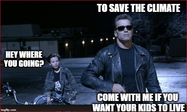 The Governator | TO SAVE THE CLIMATE COME WITH ME IF YOU WANT YOUR KIDS TO LIVE HEY WHERE YOU GOING? | image tagged in pollution,terminator,governor,climate change,paris accord | made w/ Imgflip meme maker