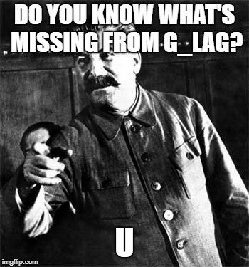 That's you | DO YOU KNOW WHAT'S MISSING FROM G_LAG? U | image tagged in stalin,gulag,soviet union | made w/ Imgflip meme maker