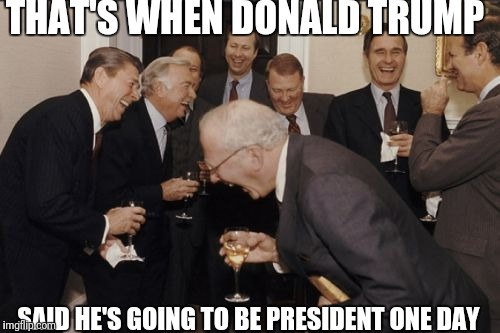 Laughing Men In Suits Meme | THAT'S WHEN DONALD TRUMP SAID HE'S GOING TO BE PRESIDENT ONE DAY | image tagged in memes,laughing men in suits | made w/ Imgflip meme maker