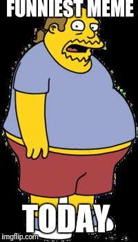 Comic book guy | FUNNIEST MEME TODAY | image tagged in comic book guy | made w/ Imgflip meme maker