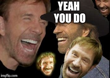 Chuck Norris LOL | YEAH YOU DO | image tagged in chuck norris lol | made w/ Imgflip meme maker