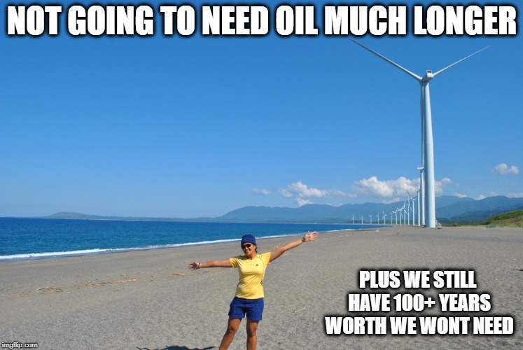 NOT GOING TO NEED OIL MUCH LONGER PLUS WE STILL HAVE 100+ YEARS WORTH WE WONT NEED | made w/ Imgflip meme maker