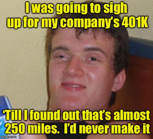 *sign up for 401K?  That's like 10 marathons  | I was going to sigh up for my company's 401K 'Till I found out that's almost 250 miles.  I'd never make it | image tagged in memes,10 guy,401k | made w/ Imgflip meme maker