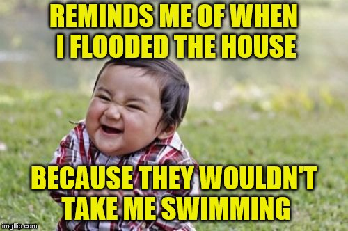 Evil Toddler Meme | REMINDS ME OF WHEN I FLOODED THE HOUSE BECAUSE THEY WOULDN'T TAKE ME SWIMMING | image tagged in memes,evil toddler | made w/ Imgflip meme maker
