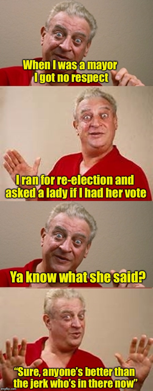 "No respect | When I was a mayor I got no respect I ran for re-election and asked a lady if I had her vote ""Sure, anyone's better than the jerk who's in t 